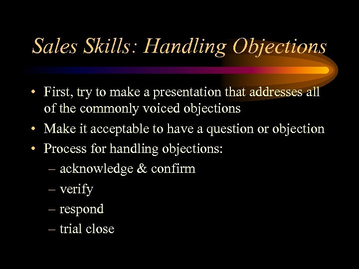 Sales Skills: Handling Objections • First, try to make a presentation that addresses all