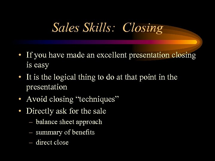 Sales Skills: Closing • If you have made an excellent presentation closing is easy