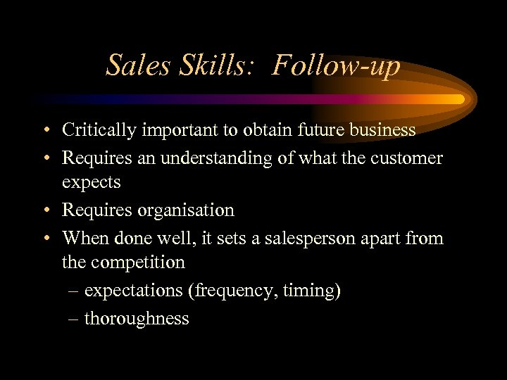 Sales Skills: Follow-up • Critically important to obtain future business • Requires an understanding