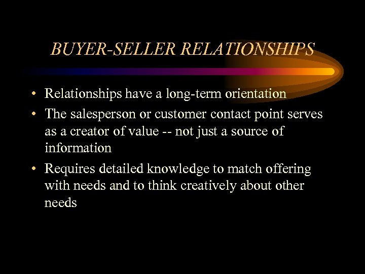 BUYER-SELLER RELATIONSHIPS • Relationships have a long-term orientation • The salesperson or customer contact