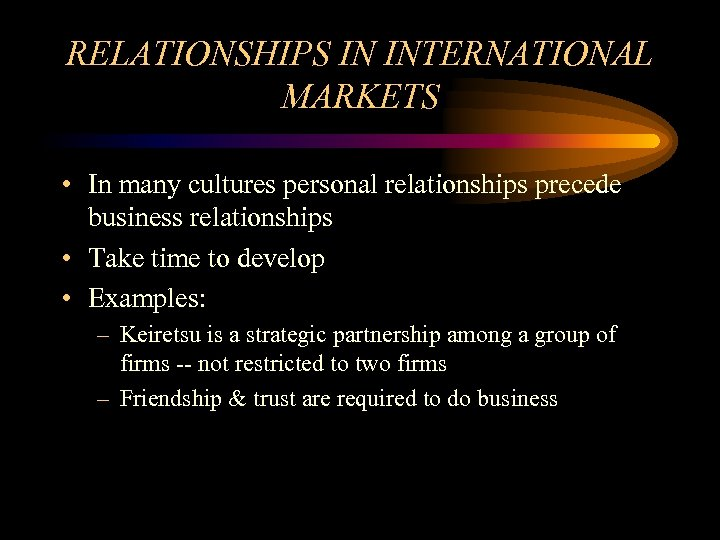 RELATIONSHIPS IN INTERNATIONAL MARKETS • In many cultures personal relationships precede business relationships •