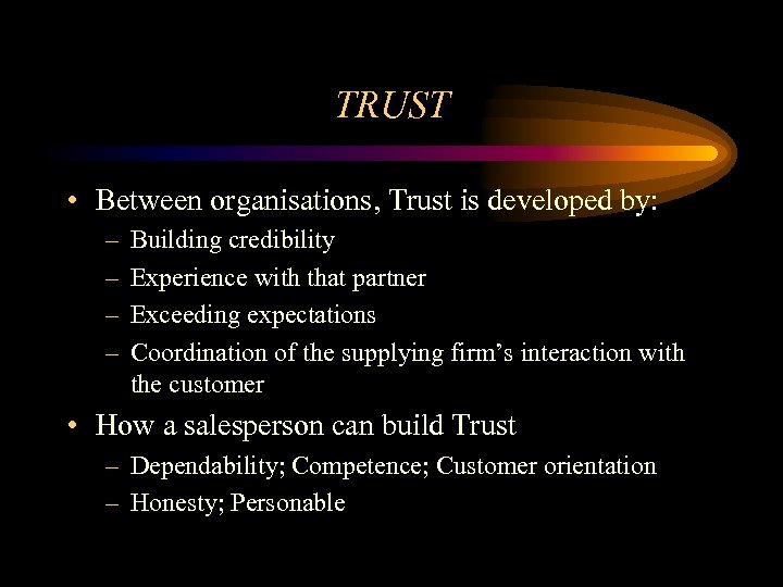 TRUST • Between organisations, Trust is developed by: – – Building credibility Experience with