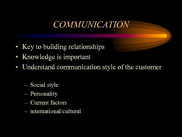 COMMUNICATION • Key to building relationships • Knowledge is important • Understand communication style