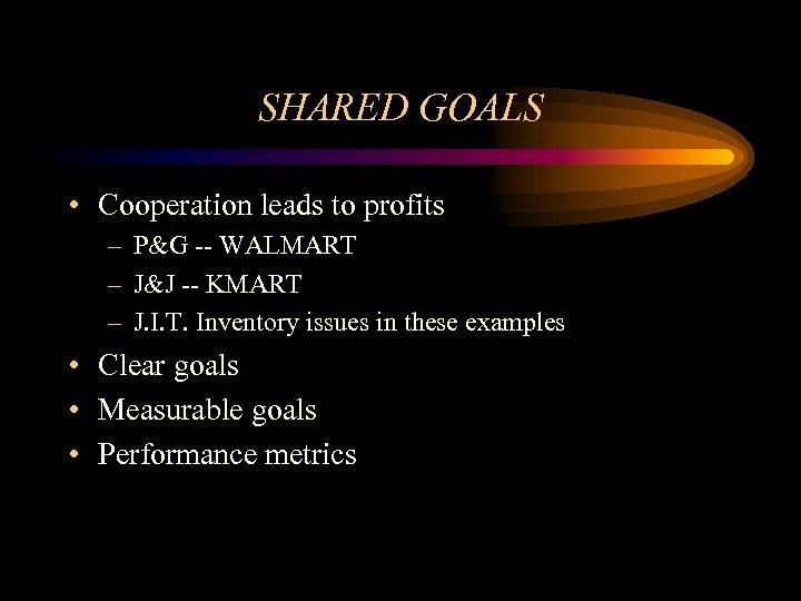 SHARED GOALS • Cooperation leads to profits – P&G -- WALMART – J&J --