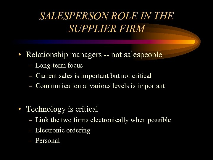 SALESPERSON ROLE IN THE SUPPLIER FIRM • Relationship managers -- not salespeople – Long-term