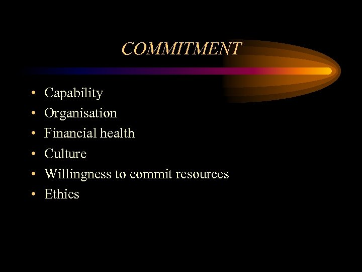 COMMITMENT • • • Capability Organisation Financial health Culture Willingness to commit resources Ethics