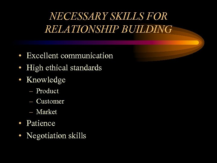 NECESSARY SKILLS FOR RELATIONSHIP BUILDING • Excellent communication • High ethical standards • Knowledge