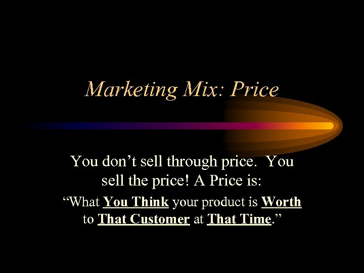 Marketing Mix: Price You don't sell through price. You sell the price! A Price