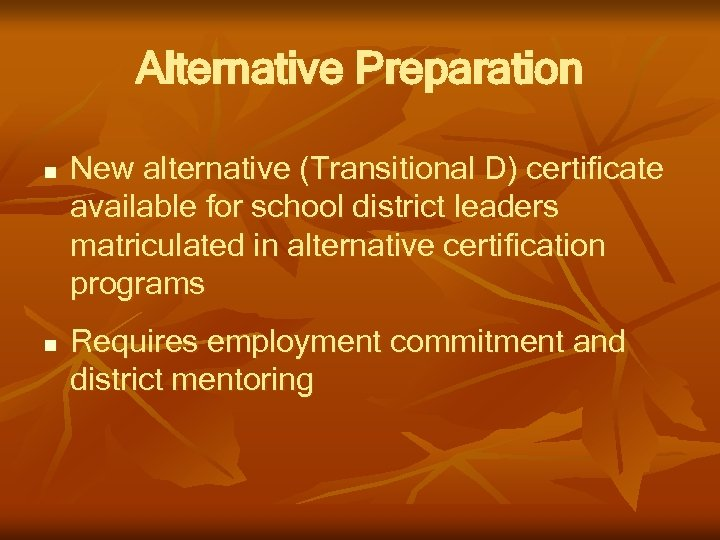 Alternative Preparation n n New alternative (Transitional D) certificate available for school district leaders