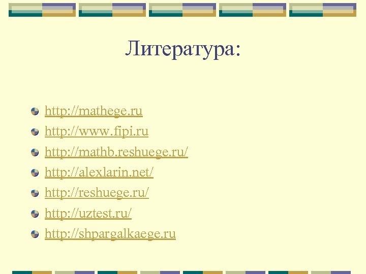 Литература: http: //mathege. ru http: //www. fipi. ru http: //mathb. reshuege. ru/ http: //alexlarin.