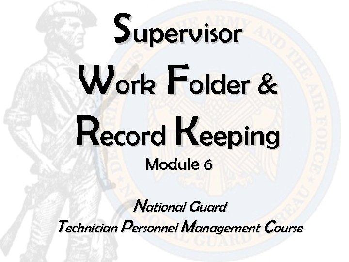 Supervisor Work Folder & Record Keeping Module 6 National Guard Technician Personnel Management Course