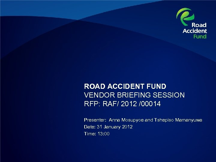 ROAD ACCIDENT FUND VENDOR BRIEFING SESSION RFP: RAF/ 2012 /00014 Presenter: Anna Mosupyoe and