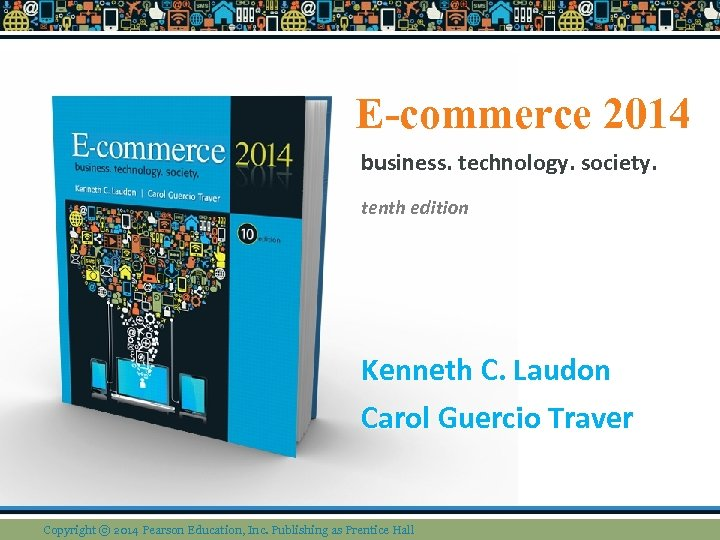 E-commerce 2014 business. technology. society. tenth edition Kenneth C. Laudon Carol Guercio Traver Copyright