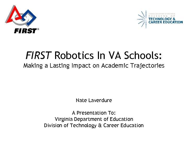 FIRST Robotics In VA Schools: Making a Lasting Impact on Academic Trajectories Nate Laverdure