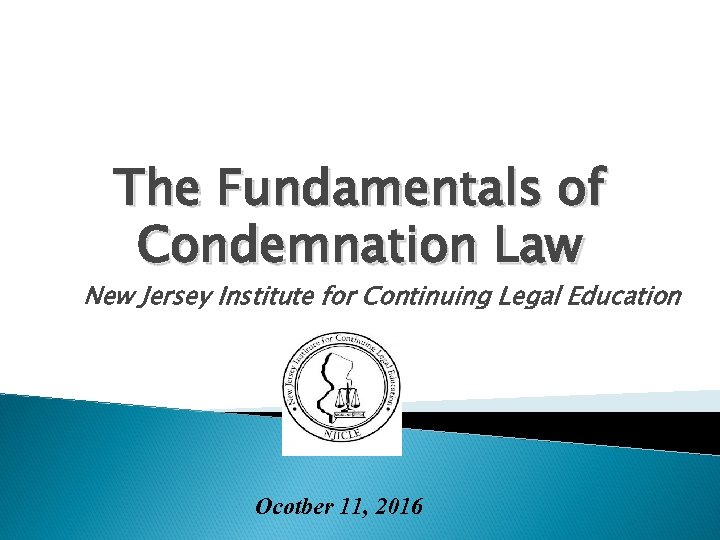 The Fundamentals of Condemnation Law New Jersey Institute for Continuing Legal Education Ocotber 11,