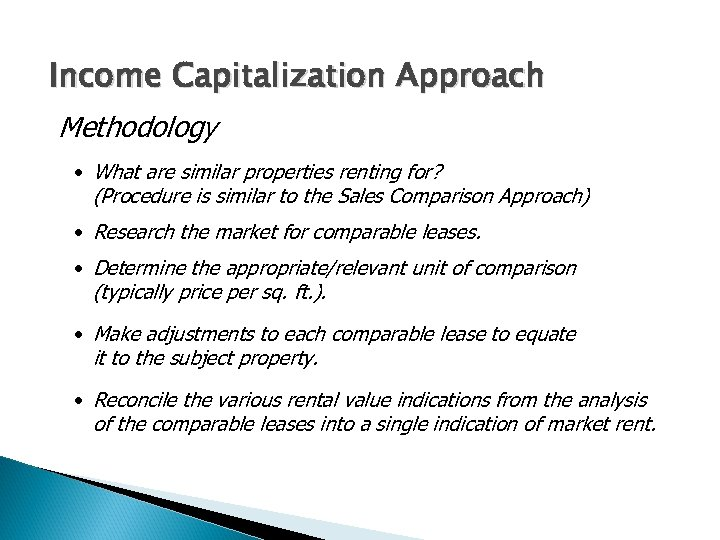 Income Capitalization Approach Methodology • What are similar properties renting for? (Procedure is similar