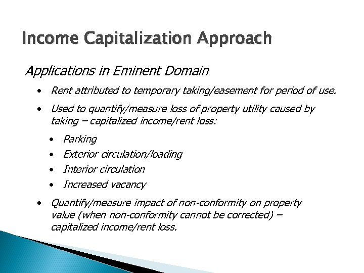 Income Capitalization Approach Applications in Eminent Domain • Rent attributed to temporary taking/easement for