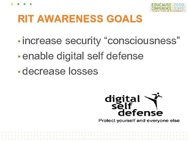 "RIT AWARENESS GOALS • increase security ""consciousness"" • enable digital self defense • decrease"