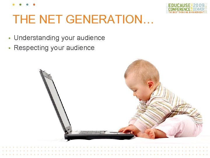 THE NET GENERATION… Understanding your audience • Respecting your audience •