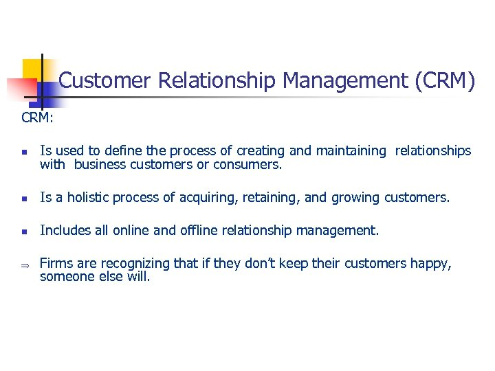 Customer Relationship Management (CRM) CRM: n Is used to define the process of creating
