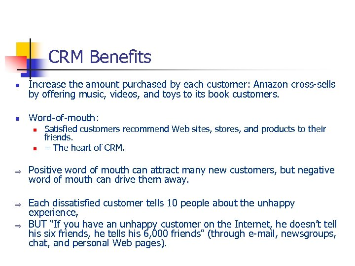 CRM Benefits n Increase the amount purchased by each customer: Amazon cross-sells by offering
