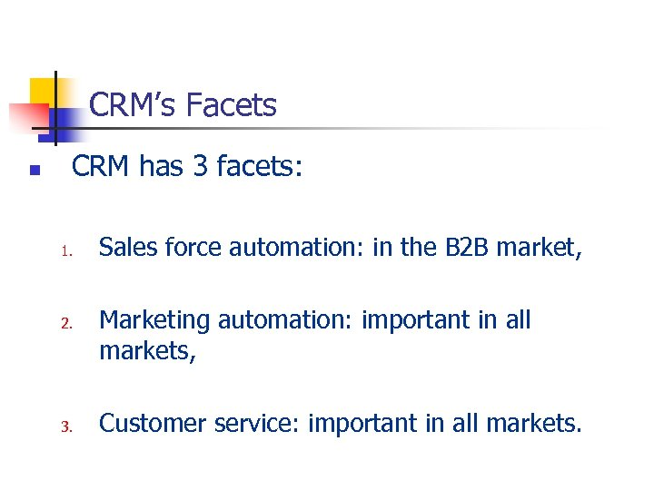 CRM's Facets n CRM has 3 facets: 1. 2. 3. Sales force automation: in