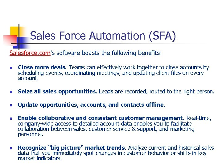 Sales Force Automation (SFA) Salesforce. com's software boasts the following benefits: n Close more