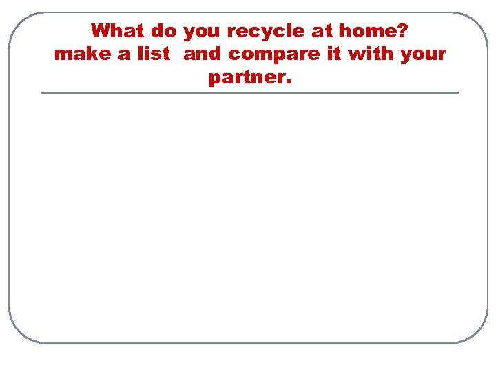What do you recycle at home? make а list and compare it with your