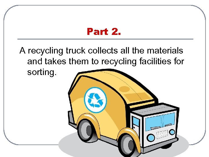 Part 2. A recycling truck collects all the materials and takes them to recycling