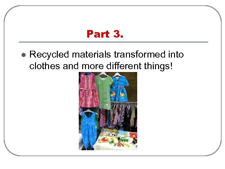 Part 3. l Recycled materials transformed into clothes and more different things!
