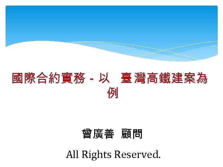 國際合約實務-以 臺 灣高鐵建案為 例 曾廣善 顧問 All Rights Reserved.