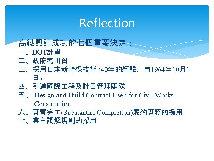 Reflection 高鐵興建成功的七個重要決定: 一、BOT計畫 二、政府零出資 三、採用日本新幹線技術 (40年的經驗,自 1964年 10月1 日) 四、引進國際 程及計畫管理團隊 五、 Design and