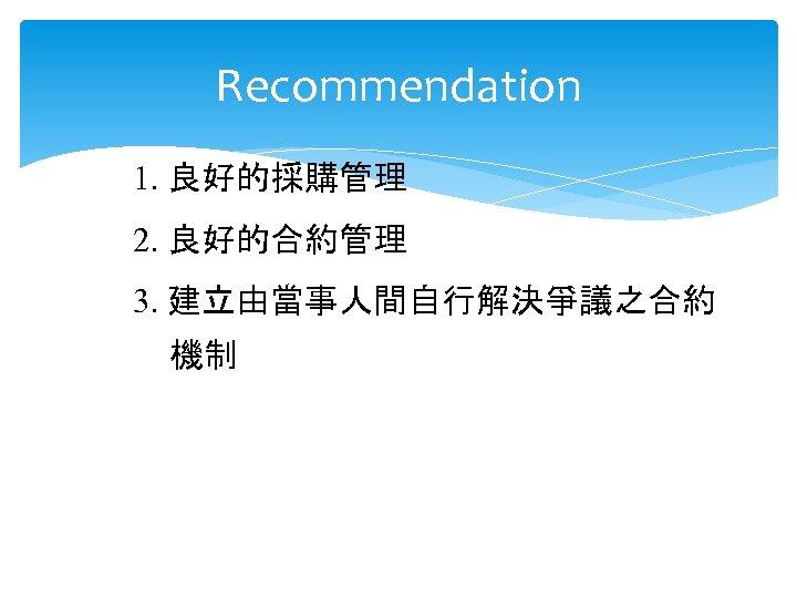 Recommendation 1. 良好的採購管理 2. 良好的合約管理 3. 建立由當事人間自行解決爭議之合約 機制