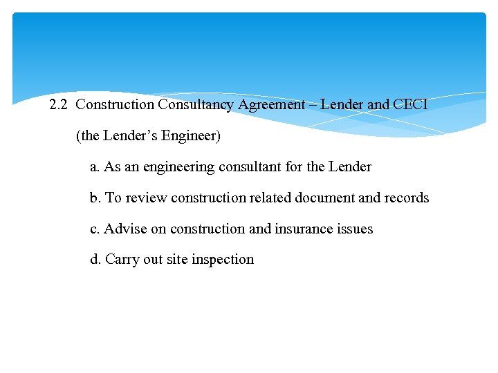 2. 2 Construction Consultancy Agreement – Lender and CECI (the Lender's Engineer) a. As