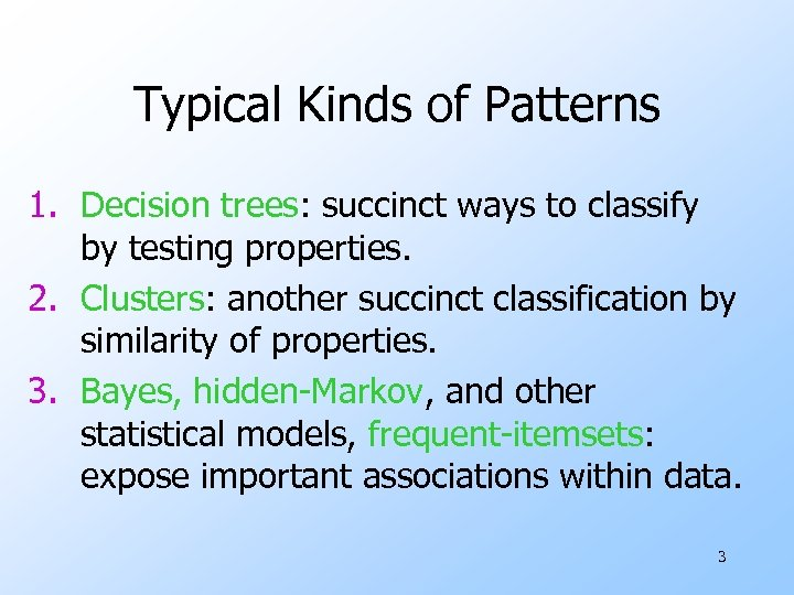 Typical Kinds of Patterns 1. Decision trees: succinct ways to classify by testing properties.