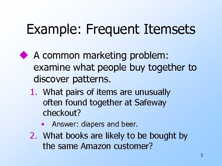 Example: Frequent Itemsets u A common marketing problem: examine what people buy together to