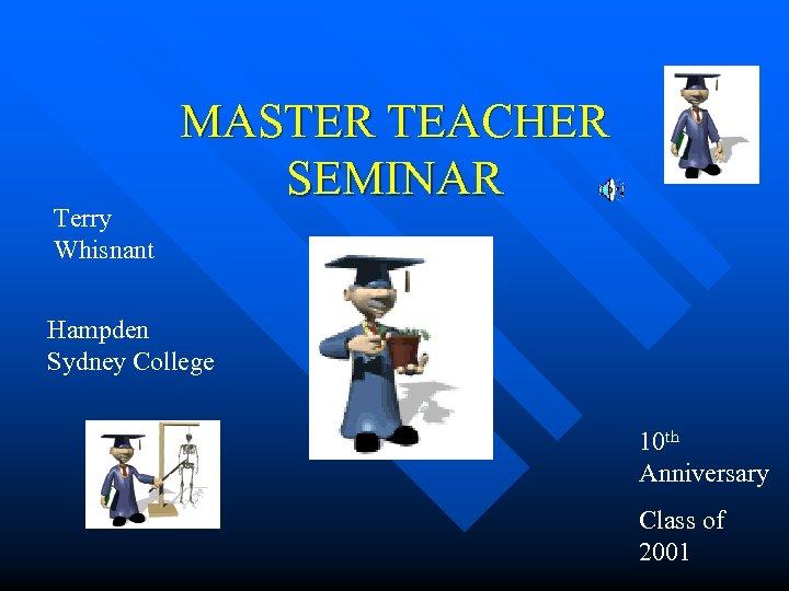 Terry Whisnant MASTER TEACHER SEMINAR Hampden Sydney College 10 th Anniversary Class of 2001