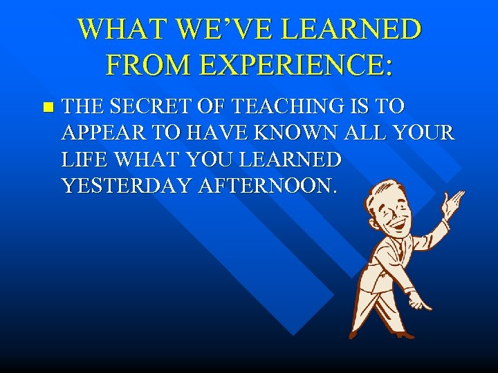 WHAT WE'VE LEARNED FROM EXPERIENCE: n THE SECRET OF TEACHING IS TO APPEAR TO