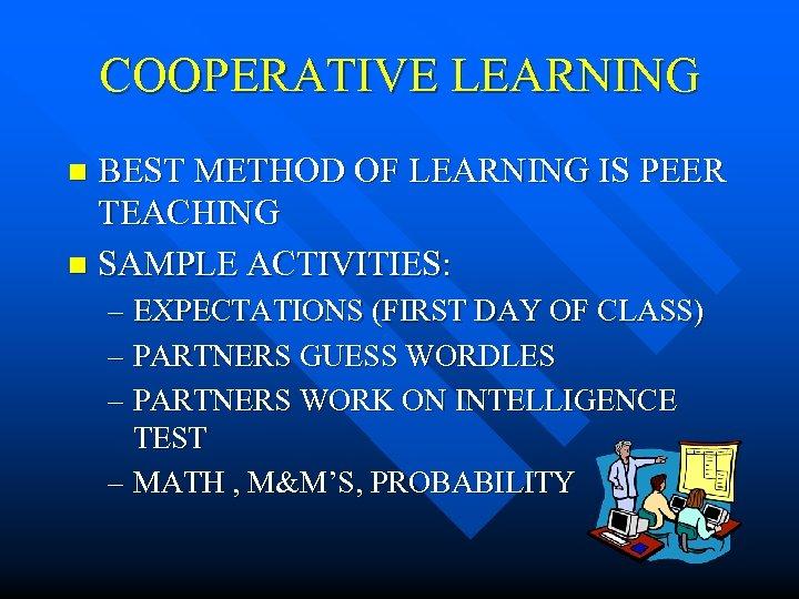 COOPERATIVE LEARNING BEST METHOD OF LEARNING IS PEER TEACHING n SAMPLE ACTIVITIES: n –