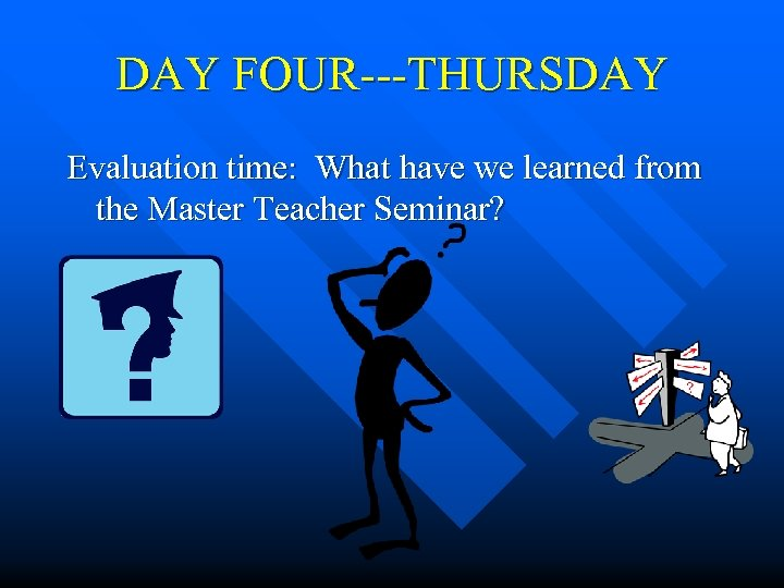 DAY FOUR---THURSDAY Evaluation time: What have we learned from the Master Teacher Seminar?