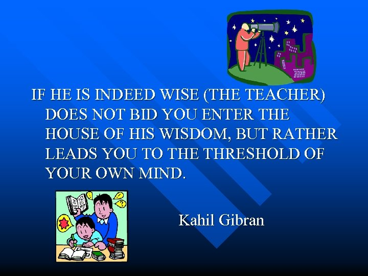 IF HE IS INDEED WISE (THE TEACHER) DOES NOT BID YOU ENTER THE HOUSE