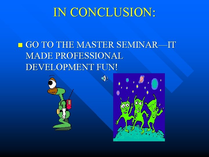 IN CONCLUSION: n GO TO THE MASTER SEMINAR—IT MADE PROFESSIONAL DEVELOPMENT FUN!