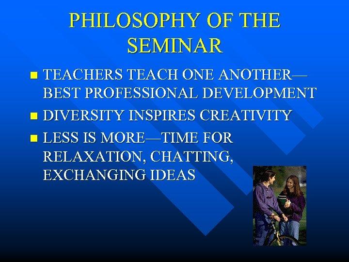 PHILOSOPHY OF THE SEMINAR TEACHERS TEACH ONE ANOTHER— BEST PROFESSIONAL DEVELOPMENT n DIVERSITY INSPIRES