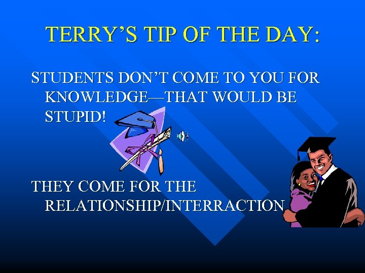 TERRY'S TIP OF THE DAY: STUDENTS DON'T COME TO YOU FOR KNOWLEDGE—THAT WOULD BE