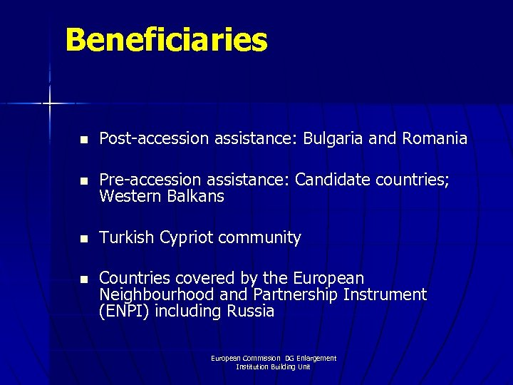 Beneficiaries n Post-accession assistance: Bulgaria and Romania n Pre-accession assistance: Candidate countries; Western Balkans