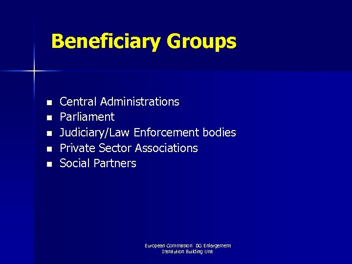 Beneficiary Groups n n n Central Administrations Parliament Judiciary/Law Enforcement bodies Private Sector Associations