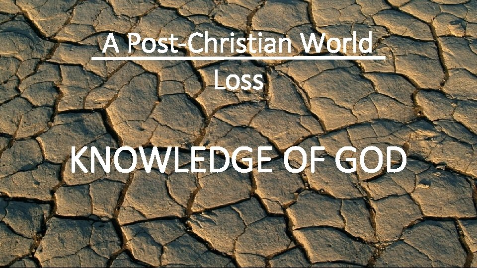 A Post-Christian World Loss KNOWLEDGE OF GOD