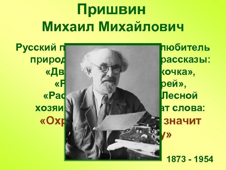 Пришвин Михаил Михайлович Русский писатель, большой любитель природы. Его известные рассказы: «Двойной след» ,