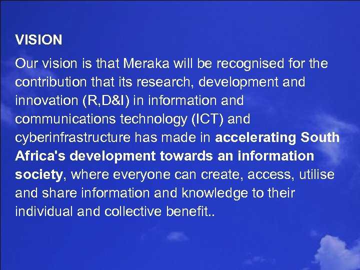 VISION Our vision is that Meraka will be recognised for the contribution that its