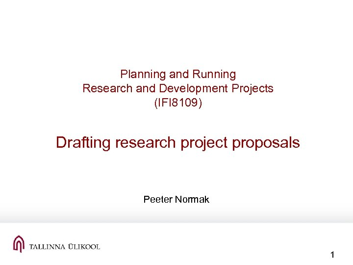 Planning and Running Research and Development Projects (IFI 8109) Drafting research project proposals Peeter